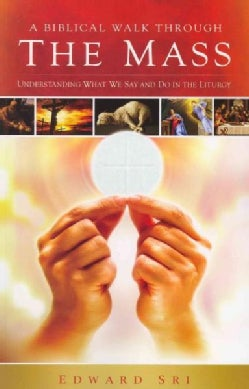 A Biblical Walk Through the Mass: Understanding What We Say and Do in the Liturgy (Paperback)