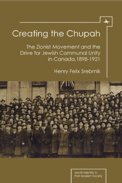 Creating the Chupah: The Zionist Movement and the Drive for Jewish Communal Unity in Canada, 1898-1921 (Hardcover)