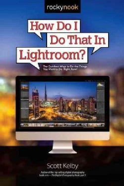 How Do I Do That in Lightroom?: The Quickest Ways to Do the Things You Want to Do, Right Now! (Paperback)