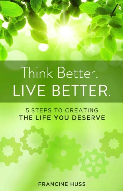 Think Better. Live Better.: 5 Steps to Create the Life You Deserve (Paperback)