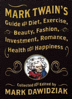 Mark Twain's Guide to Diet, Exercise, Beauty, Fashion, Investment, Romance, Health and Happiness (Hardcover)