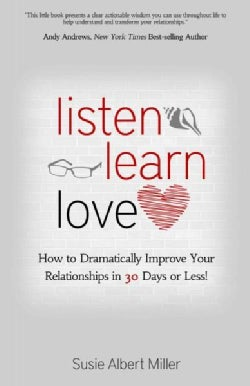 Listen, Learn, Love: How to Dramatically Improve Your Relationships in 30 Days or Less! (Paperback)