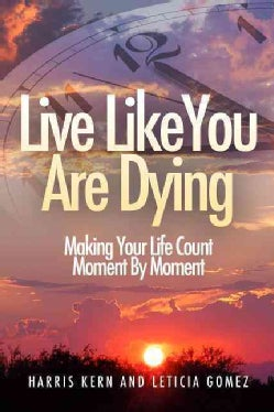 Live Like You Are Dying: Make Your Life Count Moment by Moment (Paperback)