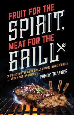 Fruit for the Spirit, Meat for the Grill: Co-founder of Traeger Woodfire Grills Shares Trade Secrets… With a ... (Paperback)