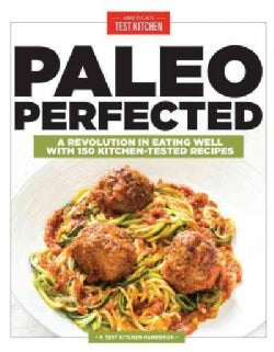 Paleo Perfected: A Revolution in Eating Well With 150 Kitchen-Tested Recipes (Paperback)