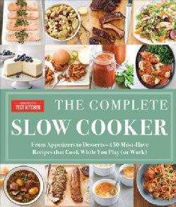 The Complete Slow Cooker: From Appetizers to Desserts: 400 Must-Have Recipes That Cook While You Play (Or Work) (Paperback)