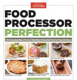 Food Processor Perfection: 75 Amazing Ways to Use the Most Powerful Tool in Your Kitchen (Paperback)