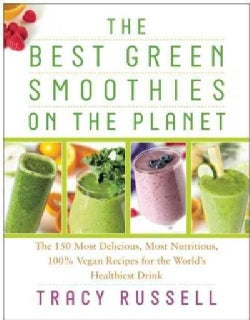 The Best Green Smoothies on the Planet: The 150 Most Delicious, Most Nutritious, 100% Vegan Recipes for the World... (Paperback)