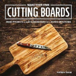Make Your Own Cutting Boards: Smart Projects and Stylish Designs for a Hands-On Kitchen (Paperback)