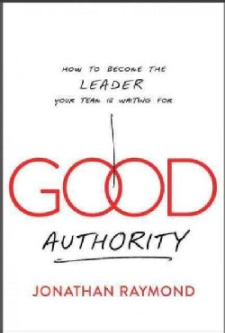 Good Authority: How to Become the Leader Your Team Is Waiting for (Hardcover)
