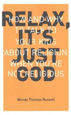 Relax, It's Just God: How and Why to Talk to Your Kids About Religion When You're Not Religious (Paperback)