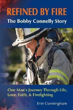 Refined by Fire: The Bobby Connelly Story: One Man's Journey through Life, Love, Faith, and Firefighting (Paperback)