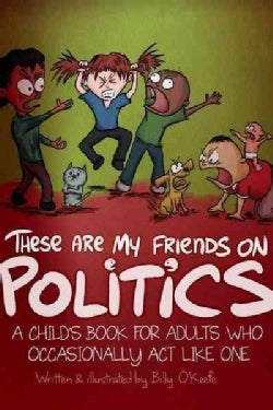 These Are My Friends on Politics: A Children's Book for Adults (Who Occasionally Behave Like Kids) (Hardcover)