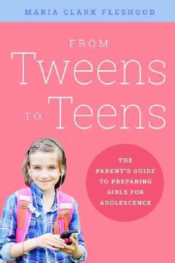 From Tweens to Teens: The Parents' Guide to Preparing Girls for Adolescence (Paperback)