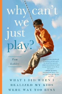 Why Can't We Just Play?: What I Did When I Realized My Kids Were Way Too Busy (Paperback)