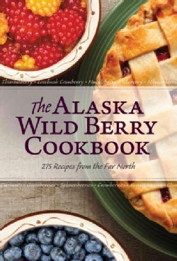 The Alaska Wild Berry Cookbook: 275 Recipes from the Far North (Hardcover)