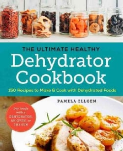 The Ultimate Healthy Dehydrator Cookbook: 150 Recipes to Make and Cook With Dehydrated Foods (Paperback)