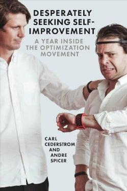 Desperately Seeking Self-improvement: A Year Inside the Optimization Movement (Paperback)