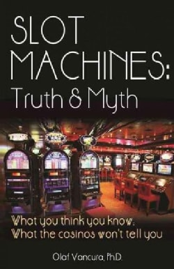 Slot Machines: Truth & Myth: What You Think You Know; What the Casinos Won't Tell You (Paperback)