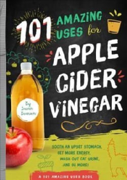 101 Amazing Uses for Apple Cider Vinegar: Soothe an Upset Stomach, Get More Energy, Wash Out Cat Urine and 98 More! (Paperback)