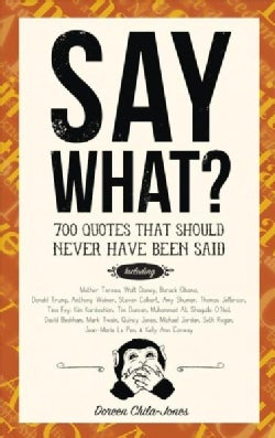 Say What?: 670 Quotes That Should Never Have Been Said (Hardcover)