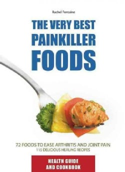 The Very Best Painkiller Foods: 72 Natural Foods to Ease Arthritis and Joint Pain 115 Healing Recipes (Paperback)