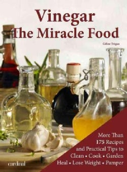 Vinegar: The Miracle Food: More than 175 Recipes and Practicle Tips to Clean, Cook, Garden, Heal, Lose Weight and... (Paperback)