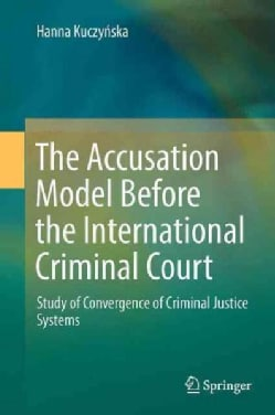 The Accusation Model Before the International Criminal Court: Study of Convergence of Criminal Justice Systems (Hardcover)