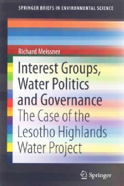 Interest Groups, Water Politics and Governance: The Case of the Lesotho Highlands Water Project (Paperback)