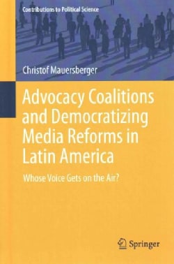 Advocacy Coalitions and Democratizing Media Reforms in Latin America: Whose Voice Gets on the Air? (Hardcover)