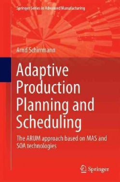 Adaptive Production Planning and Scheduling: The Arum Approach Based on Mas and Soa Technologies (Hardcover)
