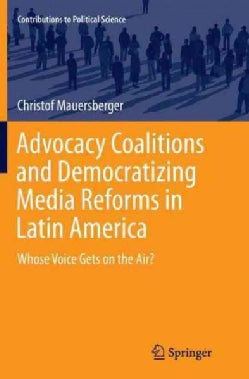 Advocacy Coalitions and Democratizing Media Reforms in Latin America: Whose Voice Gets on the Air? (Paperback)