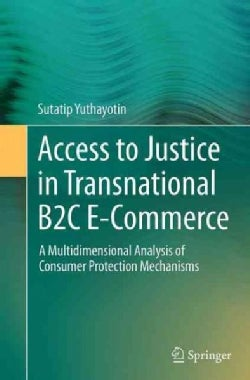 Access to Justice in Transnational B2c E-commerce: A Multidimensional Analysis of Consumer Protection Mechanisms (Paperback)