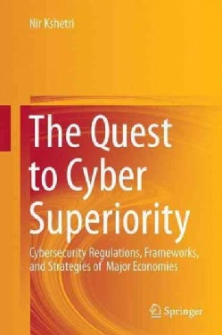 The Quest to Cyber Superiority: Cybersecurity Regulations, Frameworks, and Strategies of Major Economies (Hardcover)
