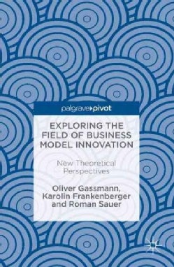 Exploring the Field of Business Model Innovation: New Theoretical Perspectives (Hardcover)