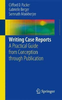 Writing Case Reports: A Practical Guide from Conception Through Publication (Paperback)
