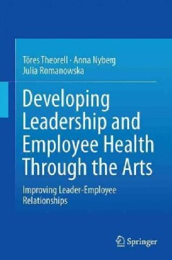 Developing Leadership and Employee Health Through the Arts: Improving Leader-employee Relationships (Hardcover)