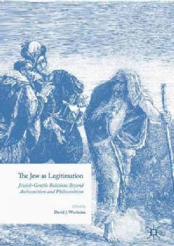 The Jew As Legitimation: Jewish-gentile Relations Beyond Antisemitism and Philosemitism (Hardcover)