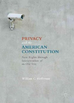Privacy and the American Constitution: New Rights Through Interpretation of an Old Text (Hardcover)