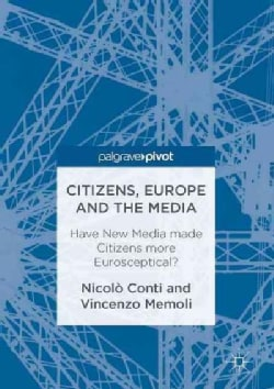 Citizens, Europe and the Media: Have New Media Made Citizens More Eurosceptical? (Hardcover)
