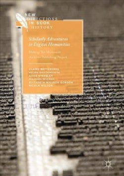 Scholarly Adventures in Digital Humanities: Making The Modernist Archives Publishing Project (Hardcover)