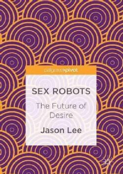 Sex Robots: The Future of Desire (Hardcover)