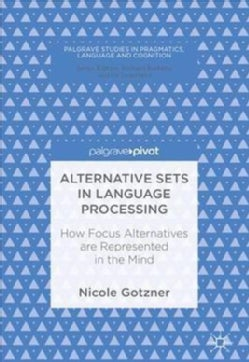 Alternative Sets in Language Processing: How Focus Alternatives Are Represented in the Mind (Hardcover)