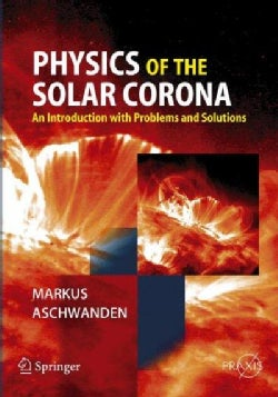 Physics of the Solar Corona: An Introduction With Problems And Solutions (Paperback)