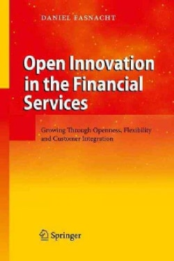 Open Innovation in the Financial Services: Growing Through Openness, Flexibility and Customer Integration (Hardcover)