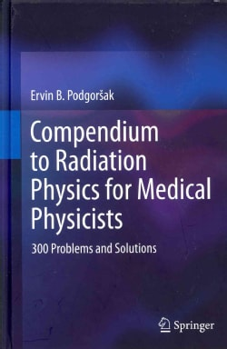 Compendium to Radiation Physics for Medical Physicists: 300 Problems and Solutions (Hardcover)