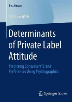 Determinants of Private Label Attitude: Predicting Consumers' Brand Preferences Using Psychographics (Paperback)