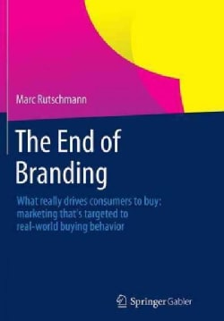The End of Branding: What Really Drives Consumers to Buy: Marketing That's Targeted to Real-world Buying Behavior (Paperback)