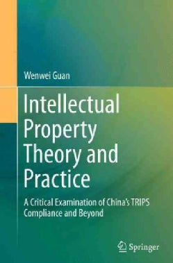 Intellectual Property Theory and Practice: A Critical Examination of China's Trips Compliance and Beyond (Paperback)