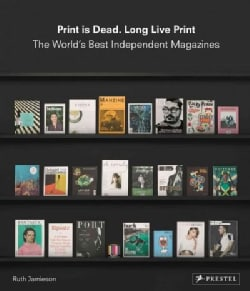 Print Is Dead. Long Live Print: The World's Best Independent Magazines (Hardcover)